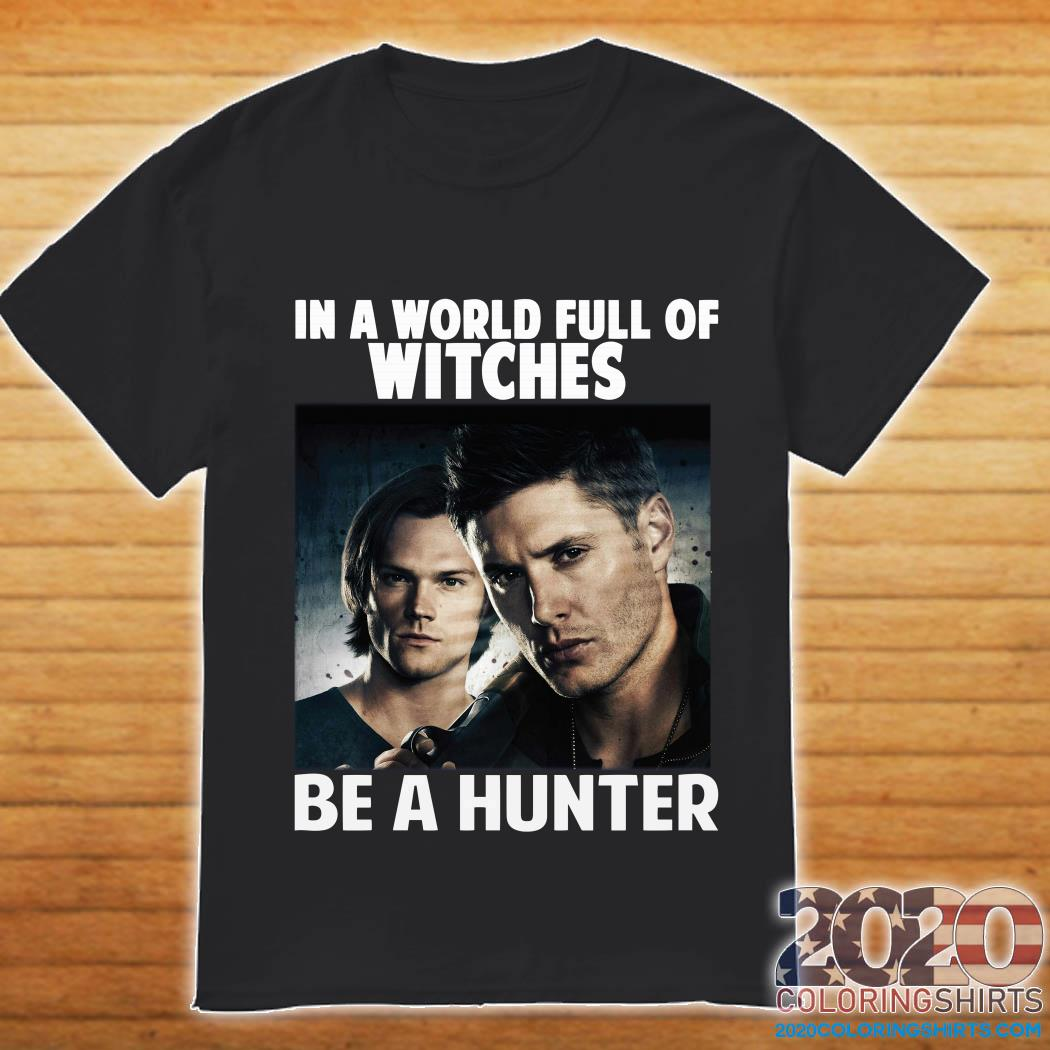 In a world full of witches Supernatural be a hunter shirt