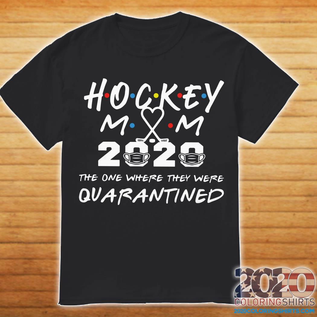 Hockey mom 2020 the one where they were quarantined shirt