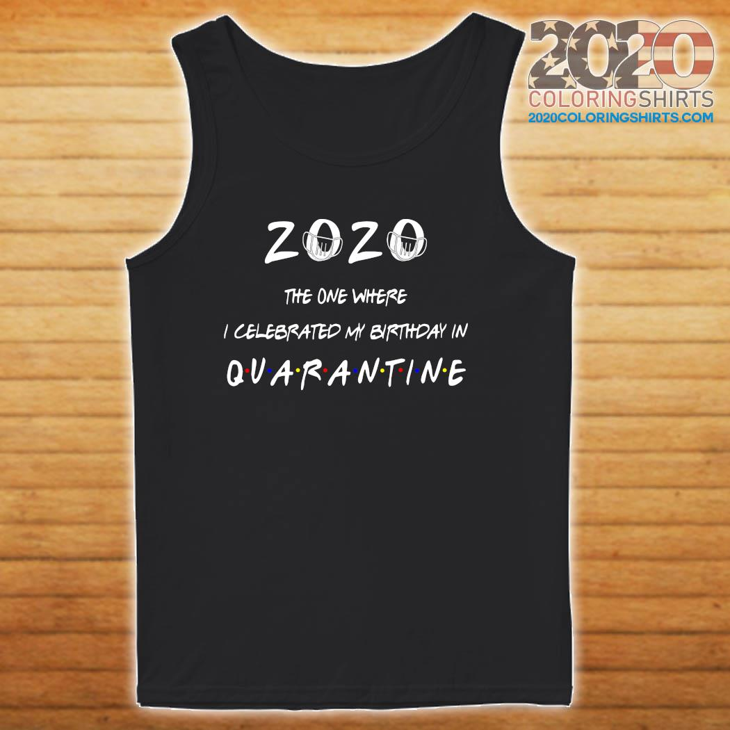 2020 The One Where I Celebrate My Birthday In Quarantine Shirt tanktop