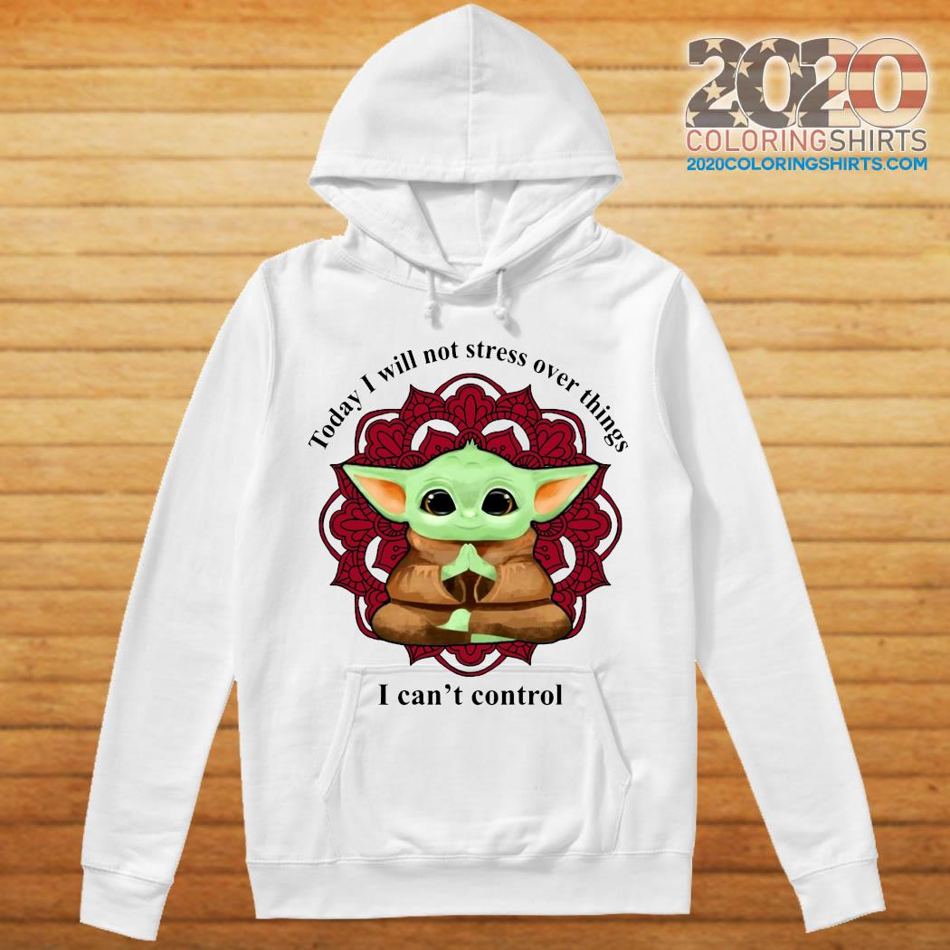 Baby Yoda Yoga Today I Will Not Stress Over Things I Can't Control Shirt hoodie