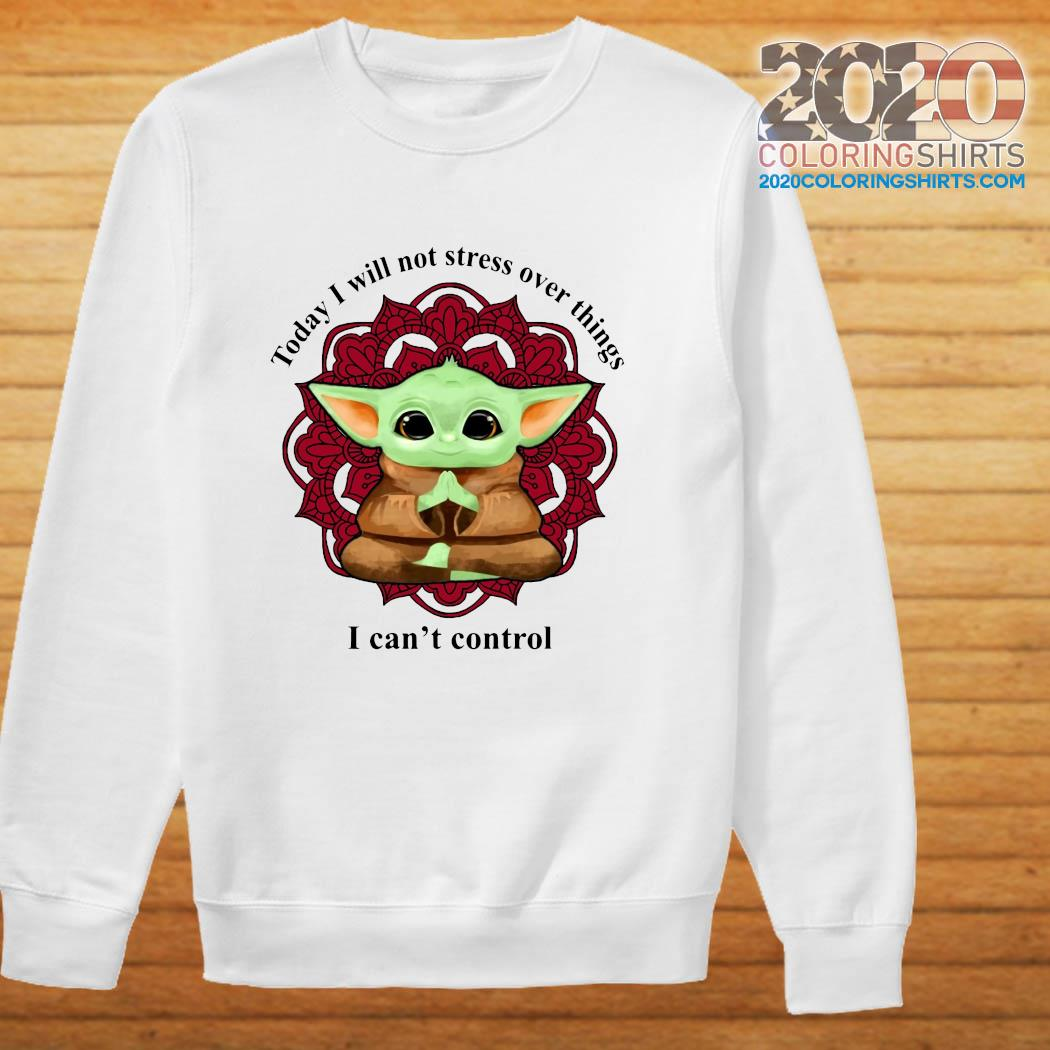 Baby Yoda Yoga Today I Will Not Stress Over Things I Can't Control Shirt sweater
