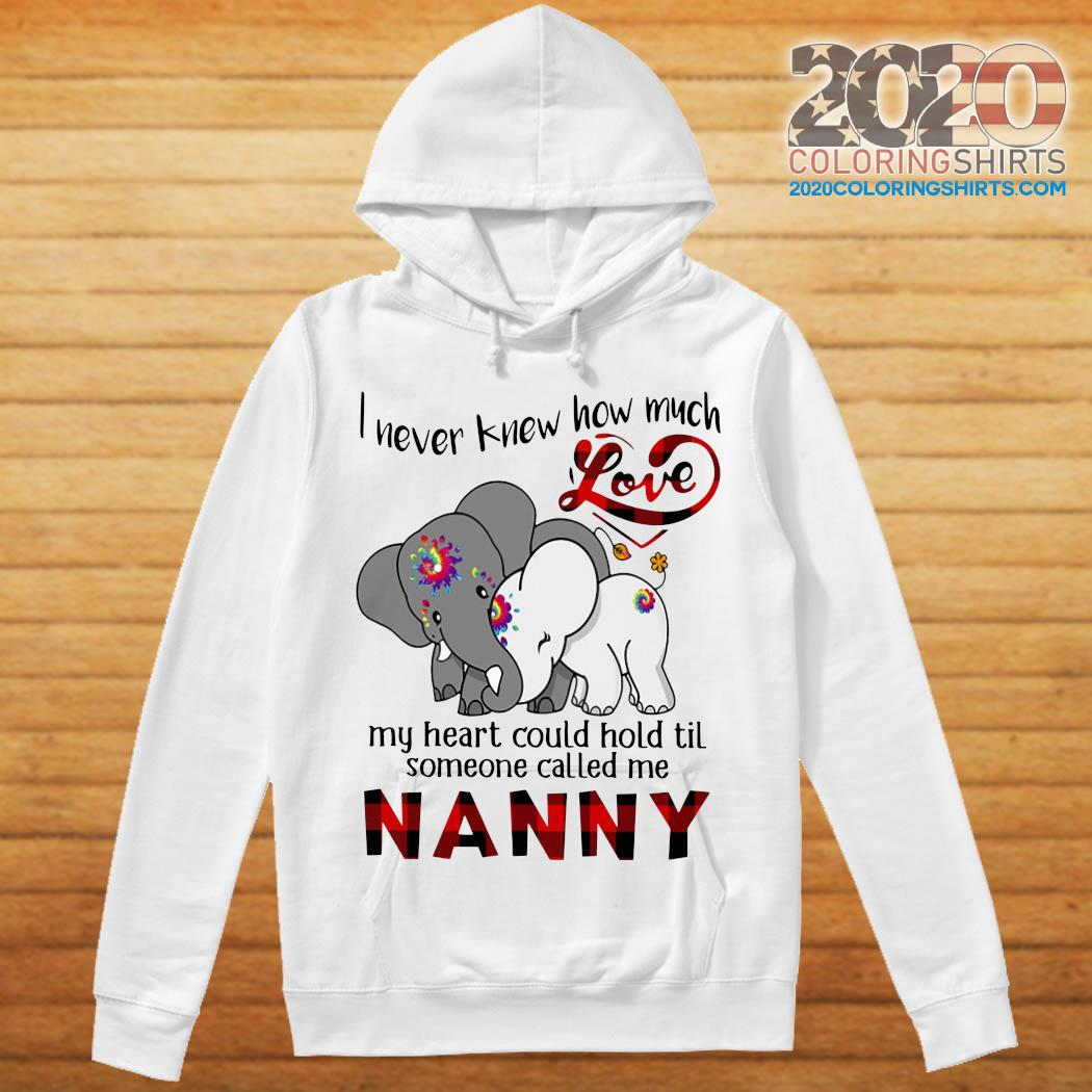 Elephants I Never Knew How Much Love My Heart Could Hold Til Some One Called Me NANNY Shirt hoodie