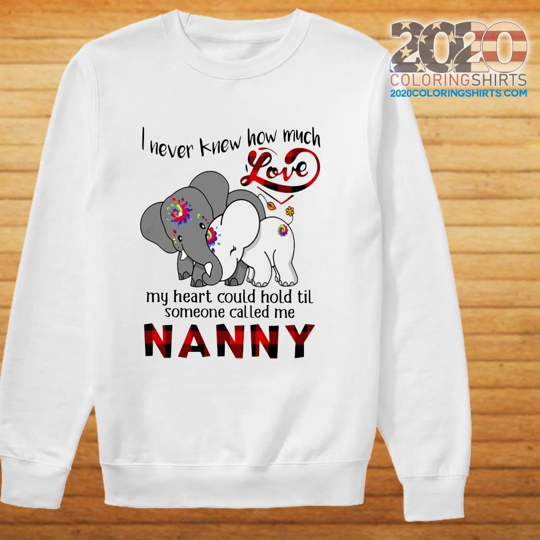 Elephants I Never Knew How Much Love My Heart Could Hold Til Some One Called Me NANNY Shirt sweater