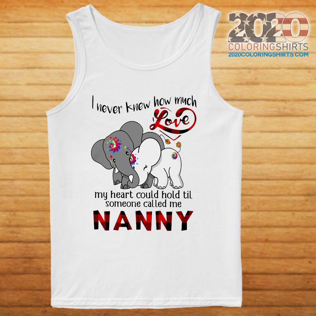 Elephants I Never Knew How Much Love My Heart Could Hold Til Some One Called Me NANNY Shirt tanktop