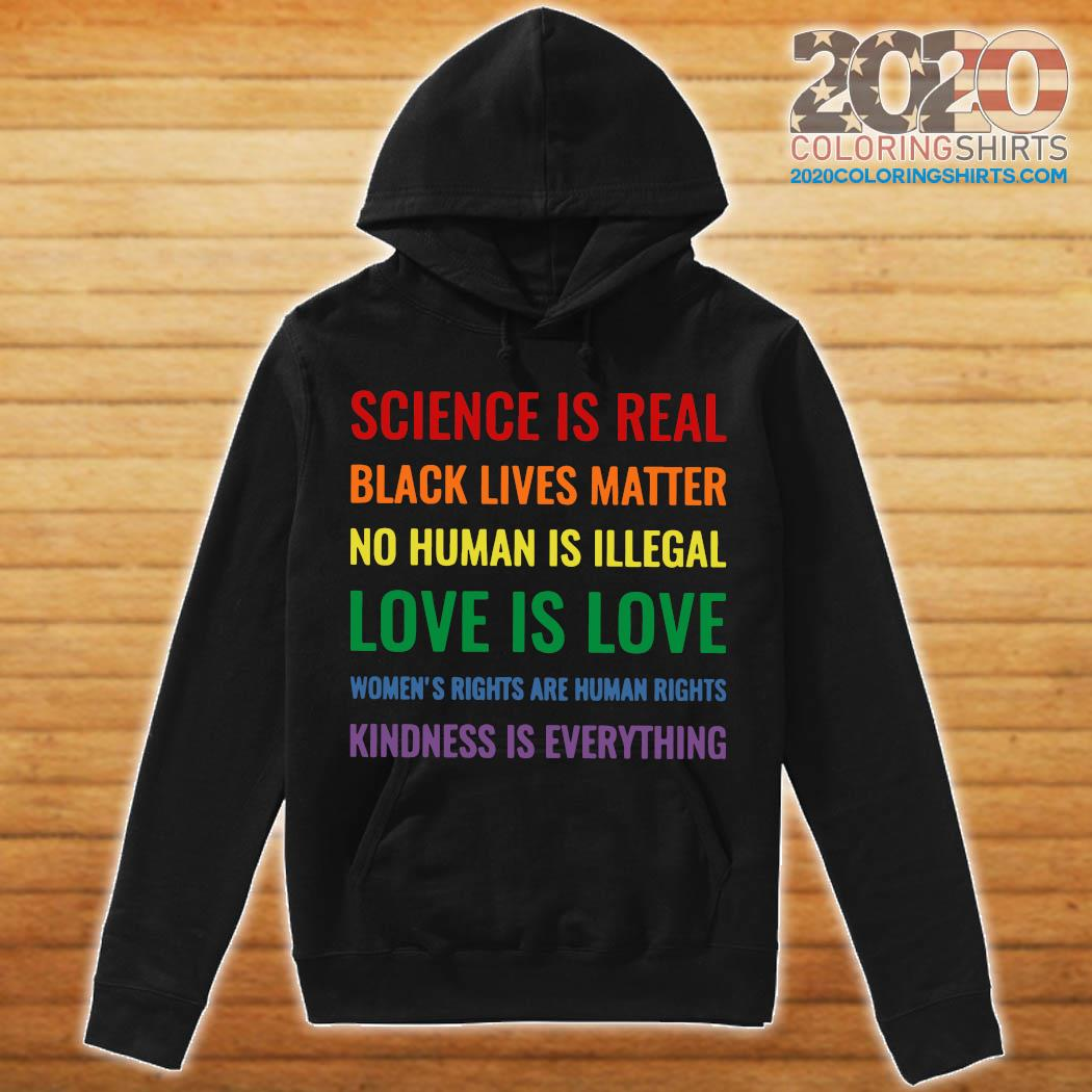 Science Is Real Black Lives Matter No Human Is Illegal Love Is Love Women's Rights Are Human Rights Kindness Is Everything Shirt hoodie