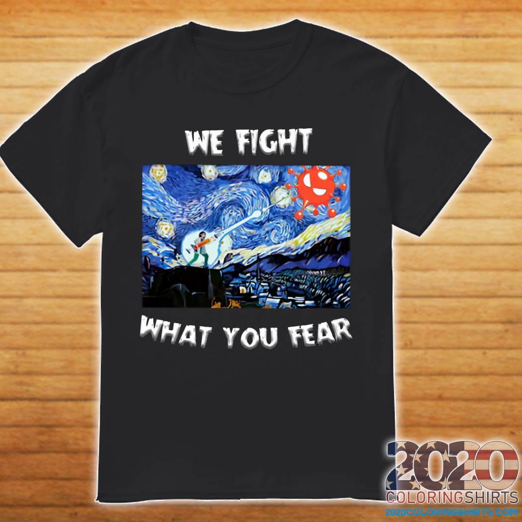 We Fight What You Fear Coronavirus Shirt