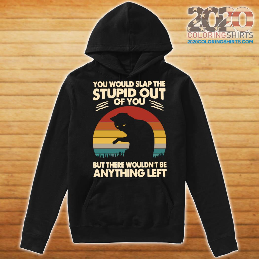 Cat You Would Slap The Stupid Out Of You But There Wouldn't Be Anything Left Vintage Shirt Hoodie
