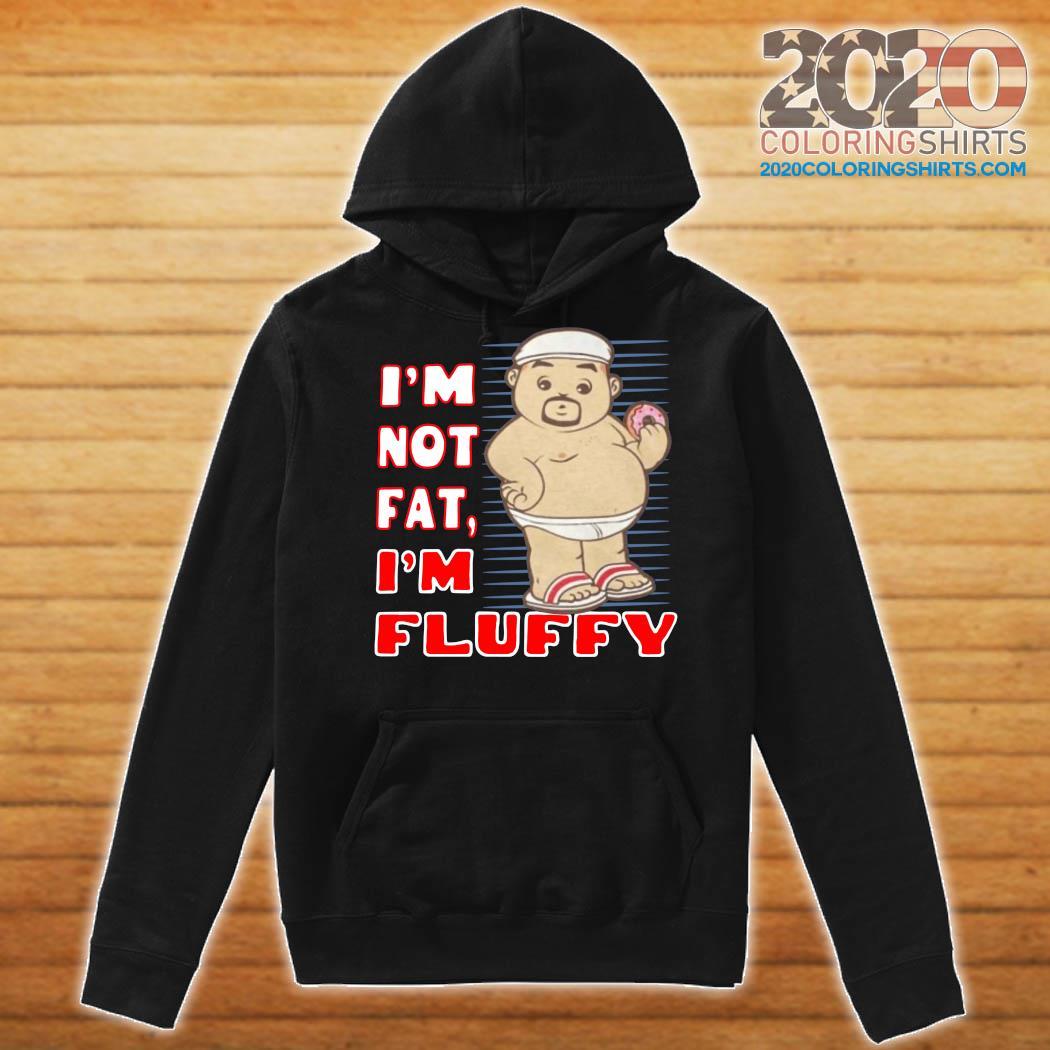 I'm Not Fat I'm Fluffy Shirt Hoodie