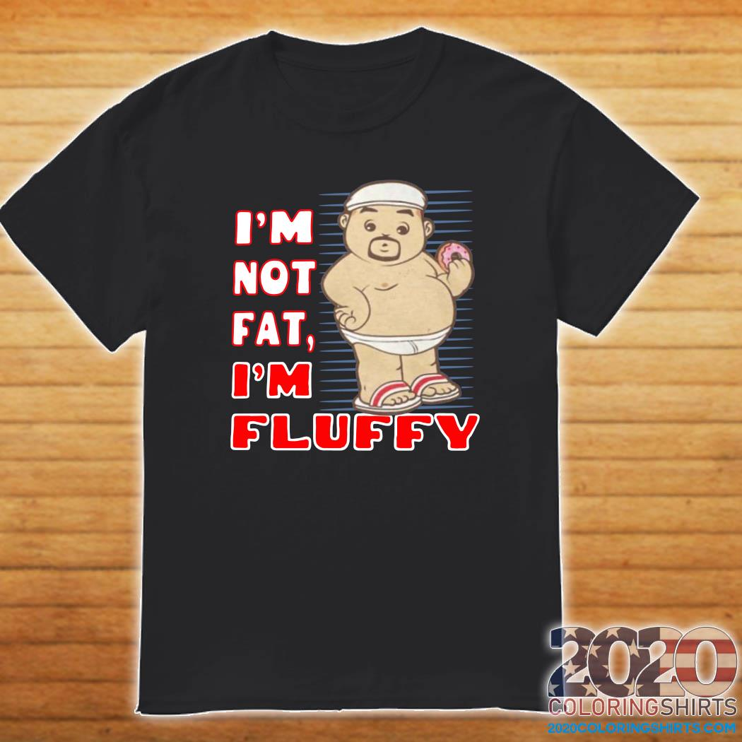 I'm Not Fat I'm Fluffy Shirt