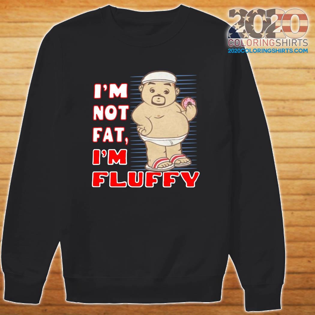 I'm Not Fat I'm Fluffy Shirt Sweater