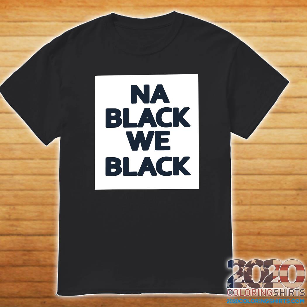 Na Black We Black Shirt