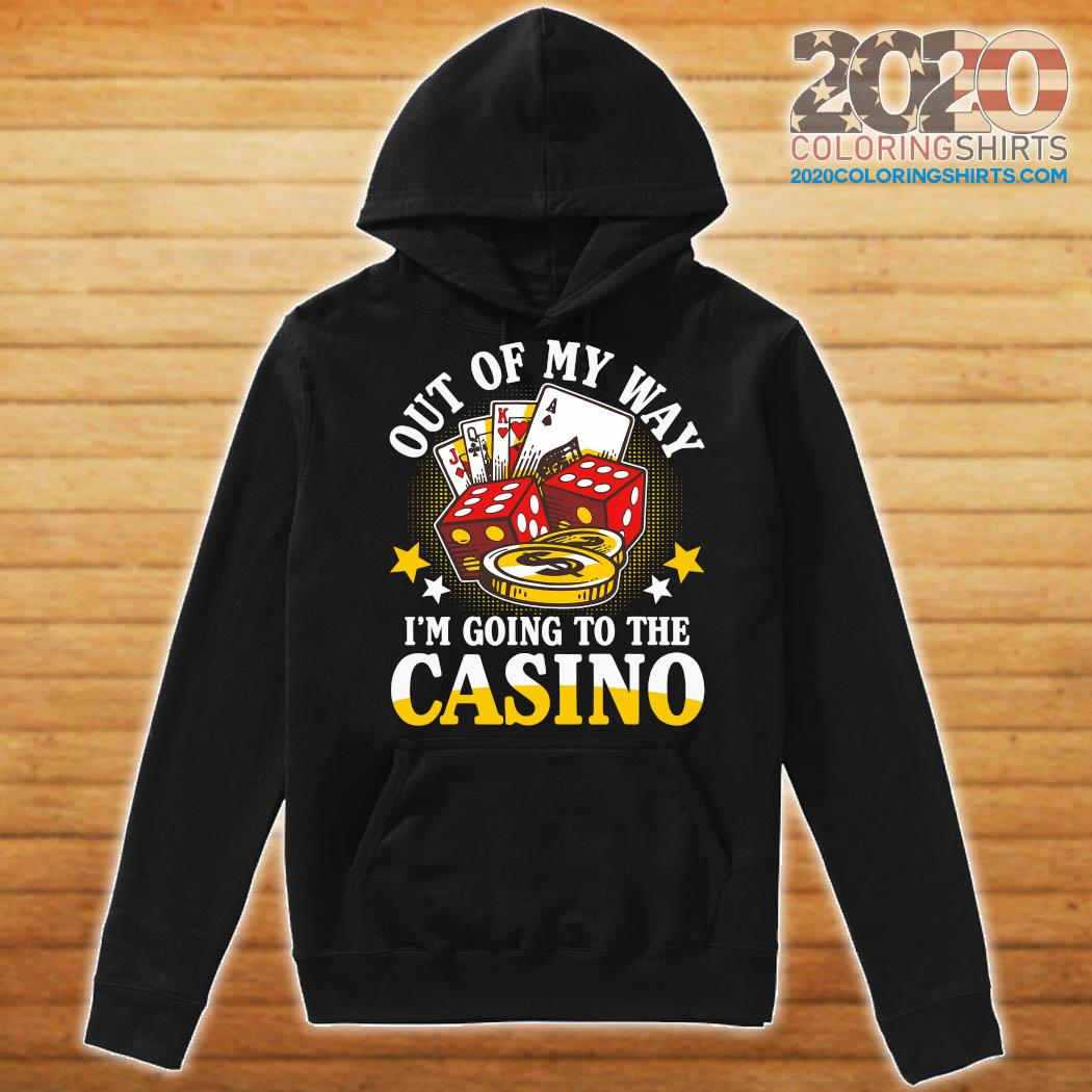 Out Of My Way I'm Going To The Casino Shirt Hoodie