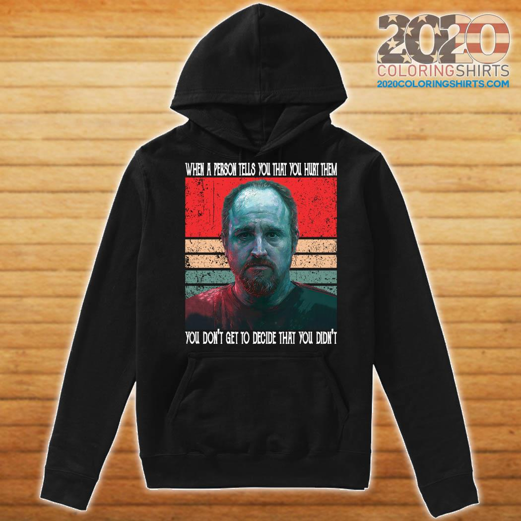 When A Person Tells You That You Hurt Them You Don't Get To Decide That You Didn't Shirt Hoodie