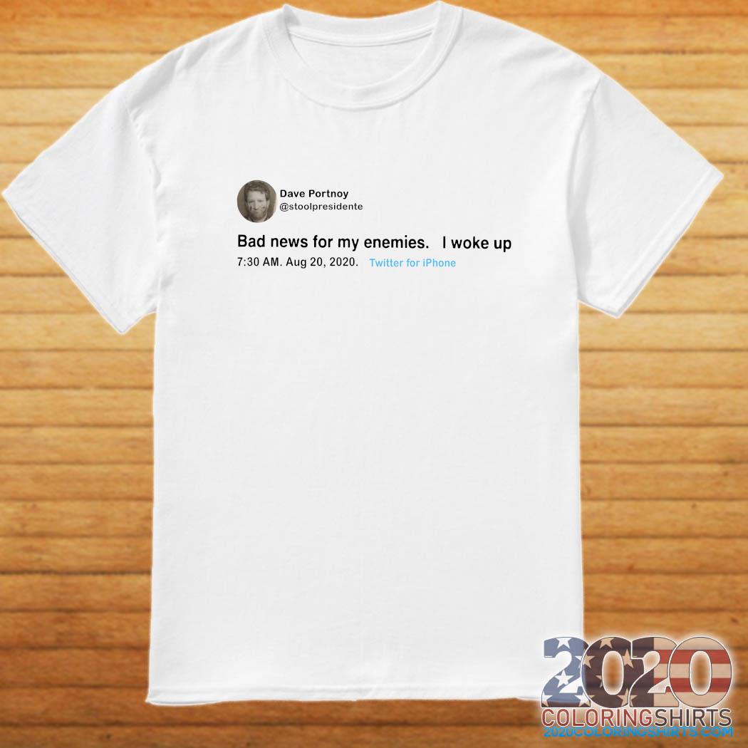 Dave Portnoy Tweet Bad News For My Enemies I Woke Up Shirt