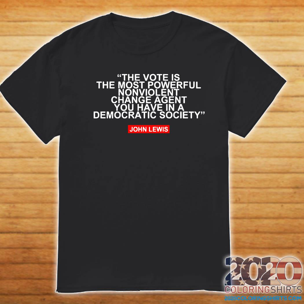The Vote Is The Most Powerful Nonviolent Change Agent You Have In A Democratic Society John Lewis Shirt