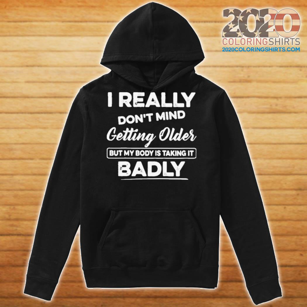 I Really Don't Mind Getting Older But My Body Is Taking It Badly s Hoodie