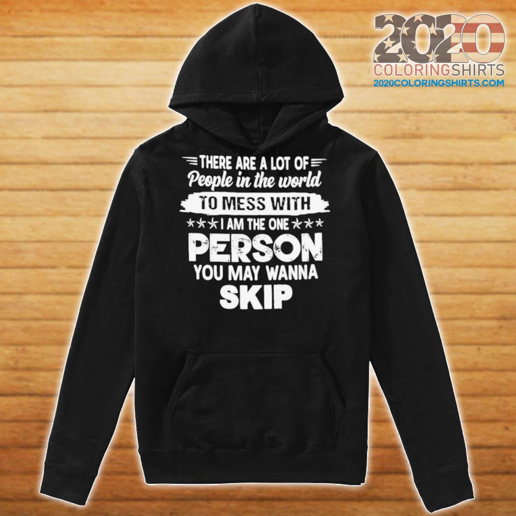There Are A Lot Of People In The World To Mess With I Am The One Person You May Wanna Skip s Hoodie