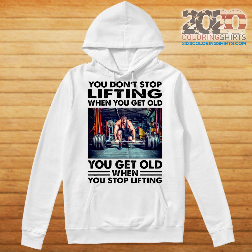 You Don't Stop Lifting When You Get Old You Get Old When You Stop Lifting Shirt Hoodie