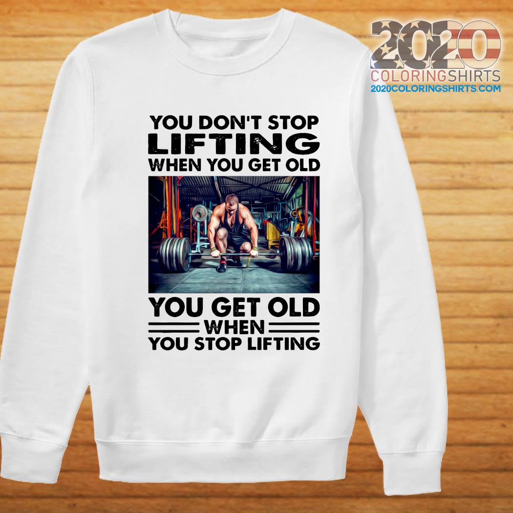 You Don't Stop Lifting When You Get Old You Get Old When You Stop Lifting Shirt Sweater