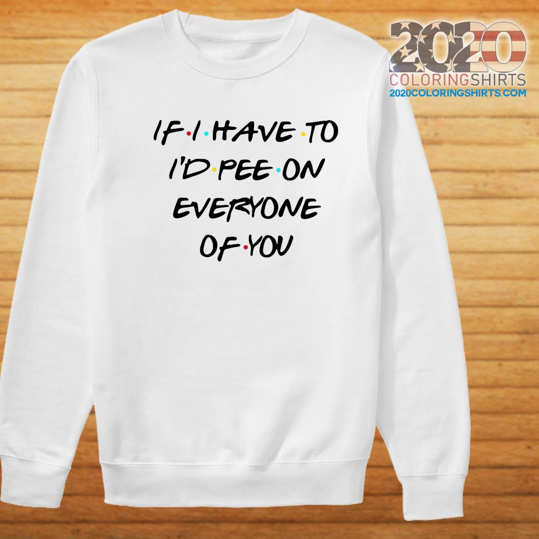 If I Have To I'd Pee On Everyone Of You Shirt