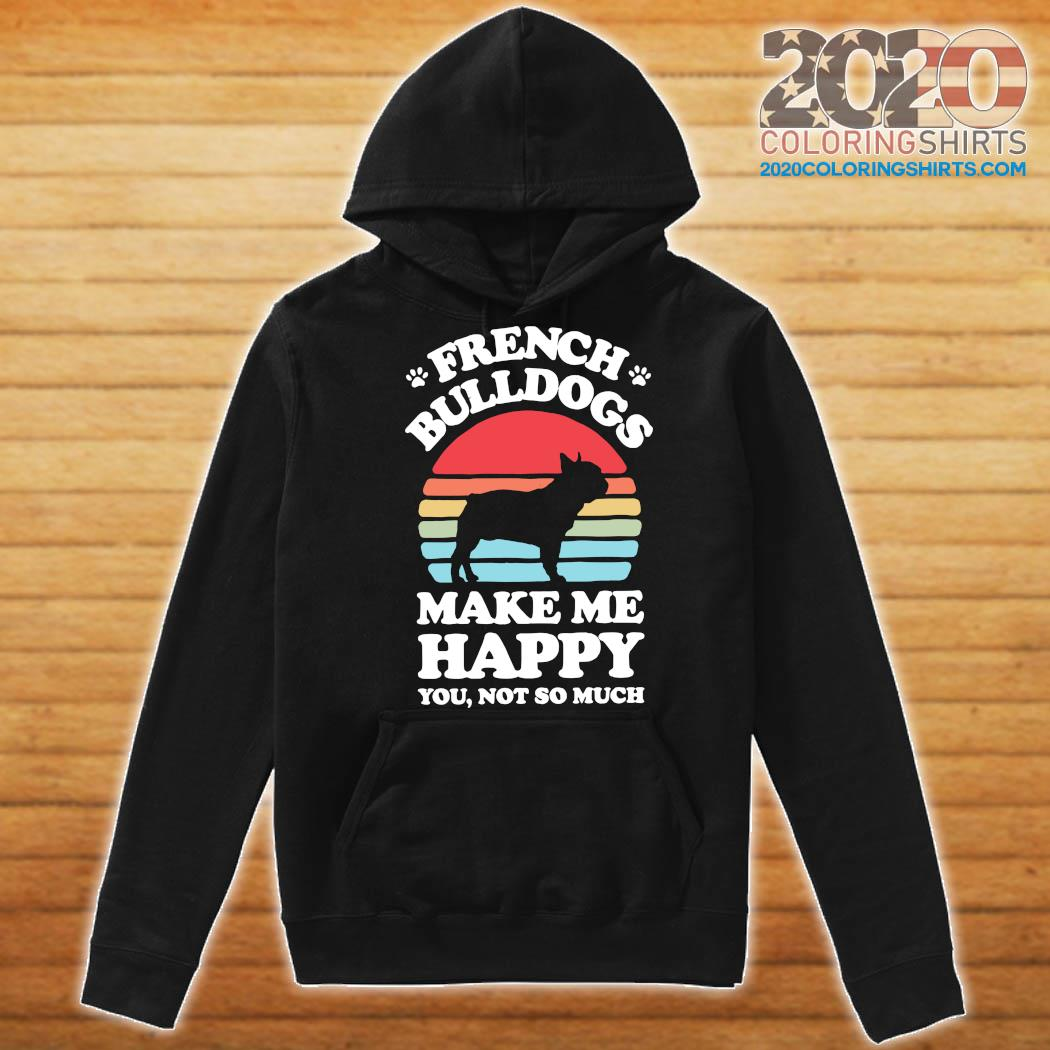 French Bulldogs Make Me Happy You Not So Much Vintage Shirt Hoodie