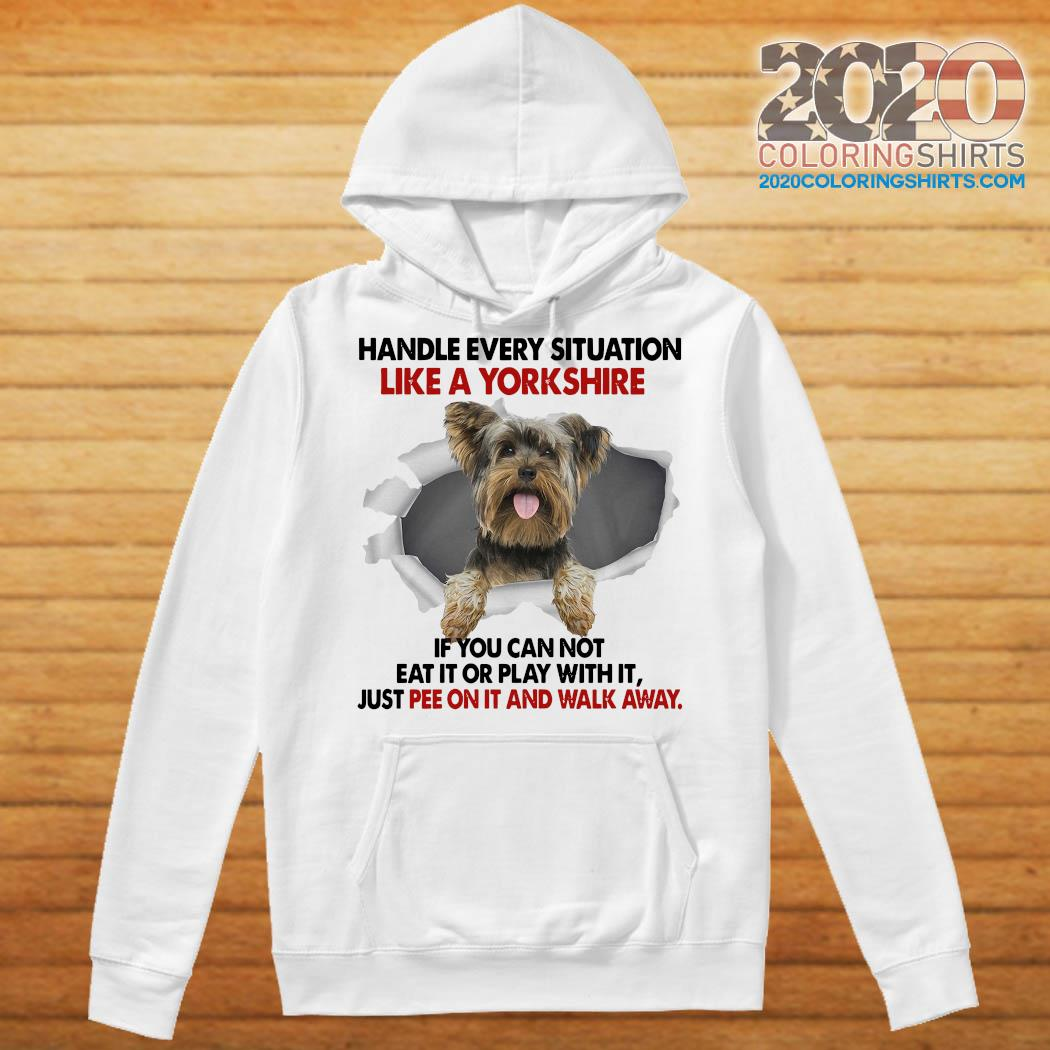 Handle Every Situation Like A Yorkshire If You Can Not Eat It Or Play With It Walk Away Shirt Hoodie