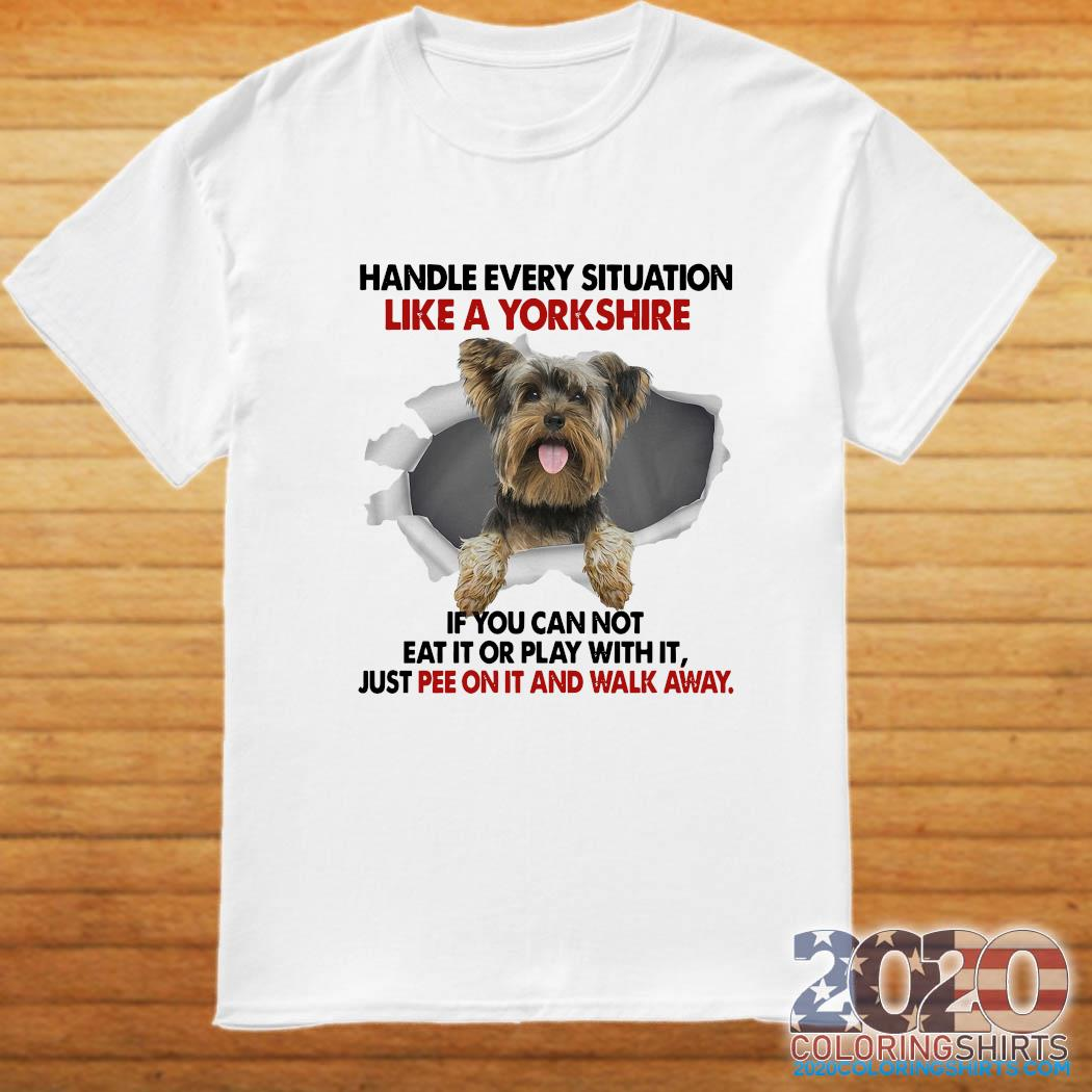 Handle Every Situation Like A Yorkshire If You Can Not Eat It Or Play With It Walk Away Shirt