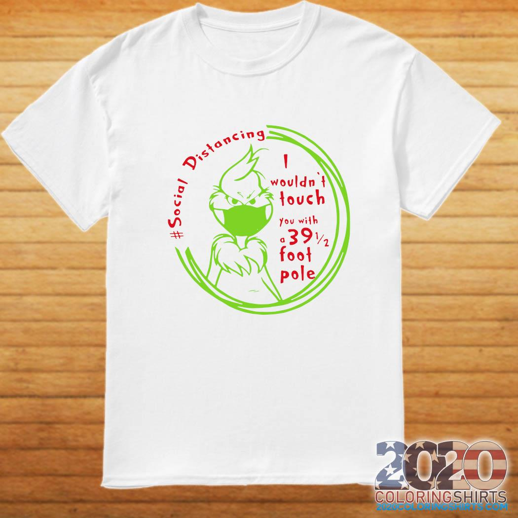 The Grinch Face Mask Social Distancing I Wouldn't Touch You With A 39 1 2 Foot Pole Shirt