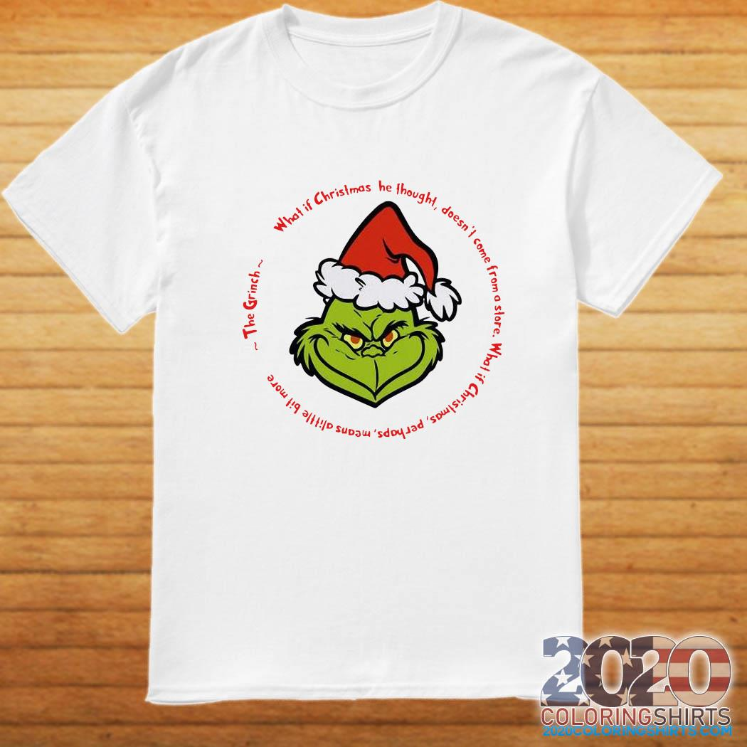 The Grinch Santa What If Christmas He Thought Doesn't Come From A Store Shirt