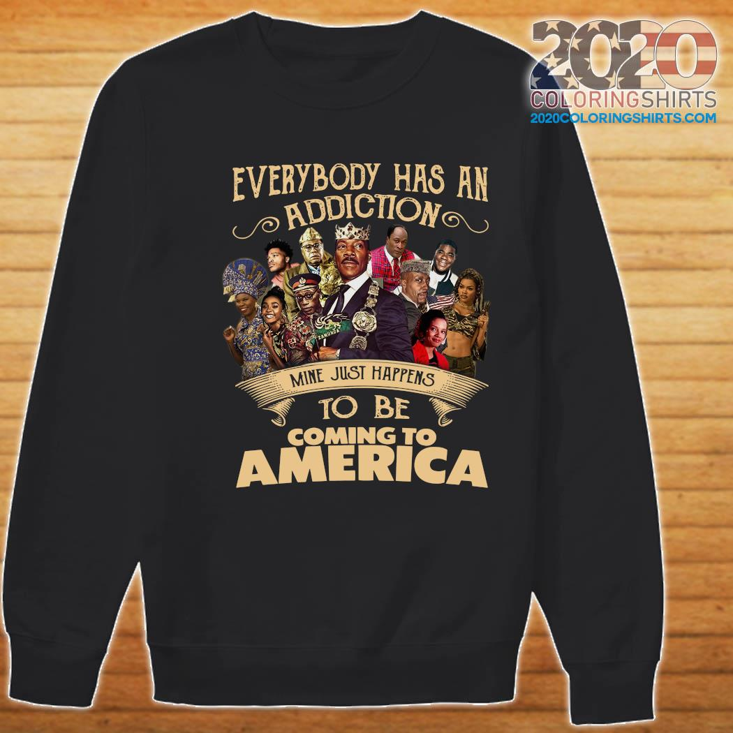 Everybody Has An Addiction Mine Just Happens To Be Coming To America Shirt Sweater