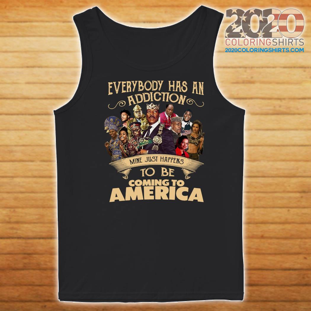 Everybody Has An Addiction Mine Just Happens To Be Coming To America Shirt Tank top