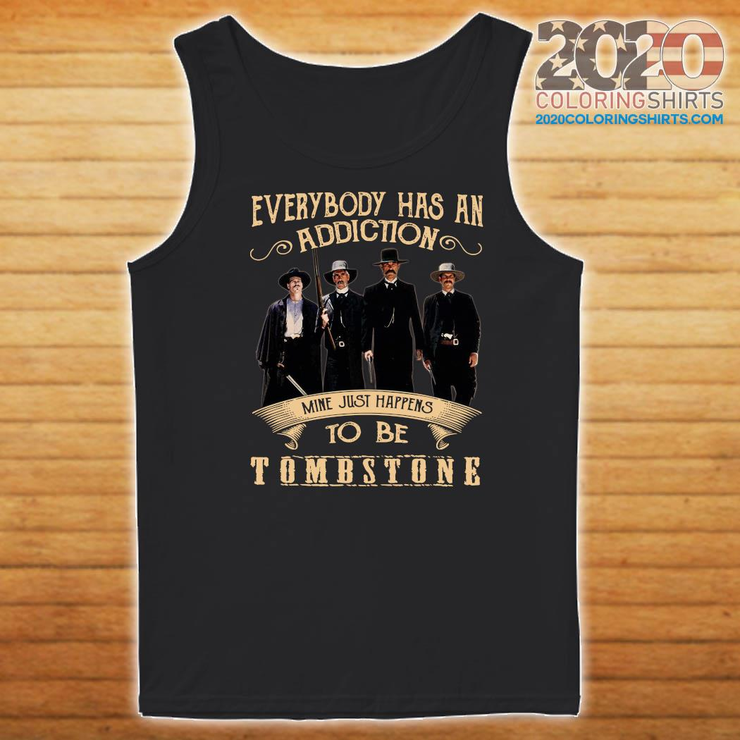 Everybody Has An Addiction Mine Just Happens To Be Tombstone Shirt Tank top