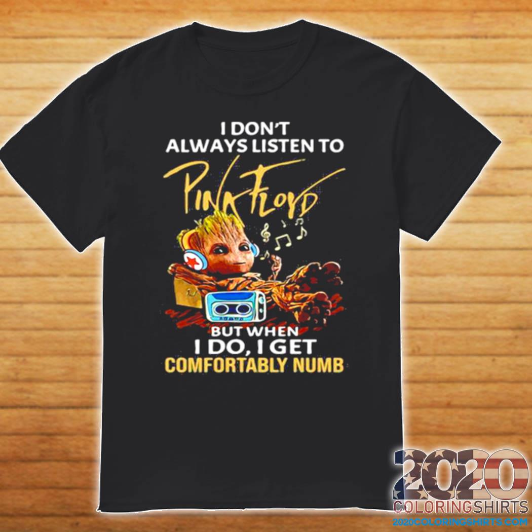 I Don't Always Listen To Pink Floyd But When I Do I Get Comfortably Numb Baby Groot shirt