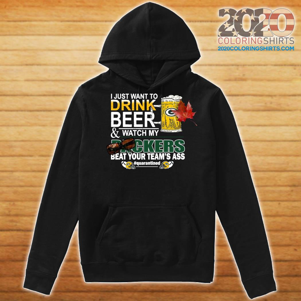 I Just Want To Drink Beer And Watch My Green Bay Packers Beat Your Team's Ass Quarantined Shirt Hoodie