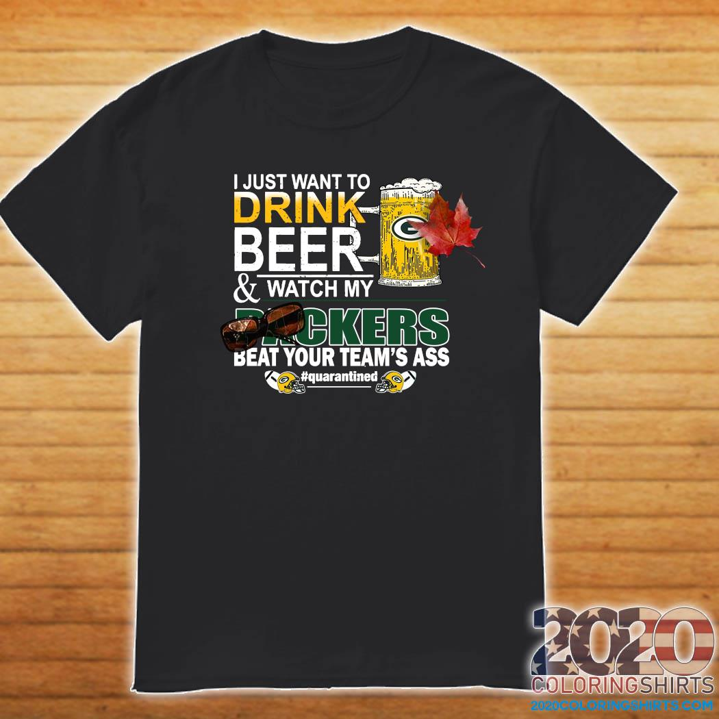 I Just Want To Drink Beer And Watch My Green Bay Packers Beat Your Team's Ass Quarantined Shirt