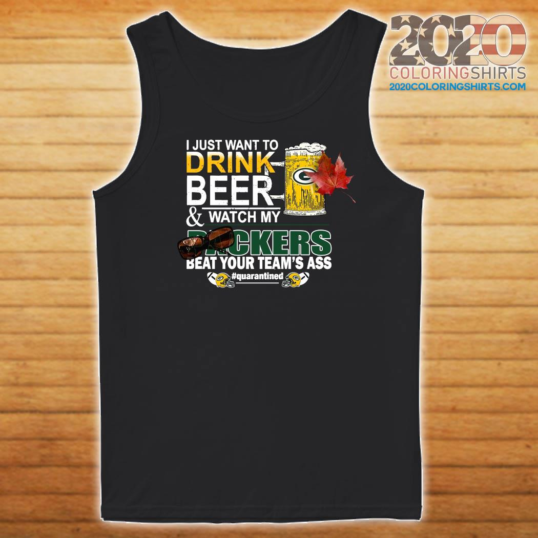 I Just Want To Drink Beer And Watch My Green Bay Packers Beat Your Team's Ass Quarantined Shirt Tank top