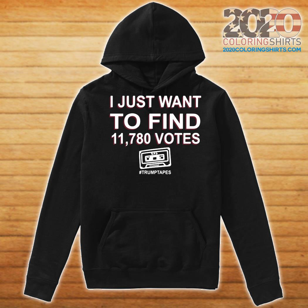 I Just Want To Find 11,780 Votes Trump Tapes Shirt Hoodie