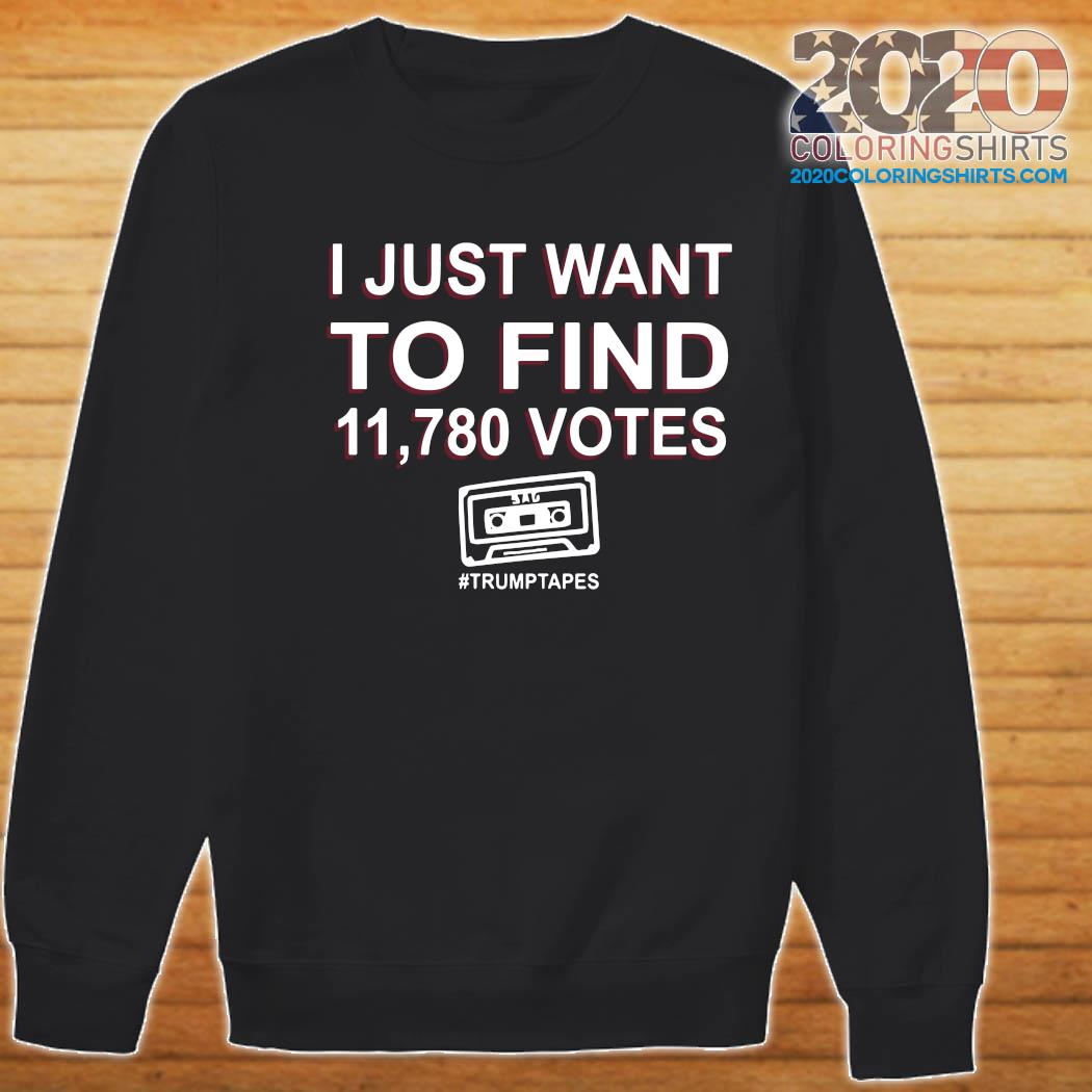 I Just Want To Find 11,780 Votes Trump Tapes Shirt Sweater
