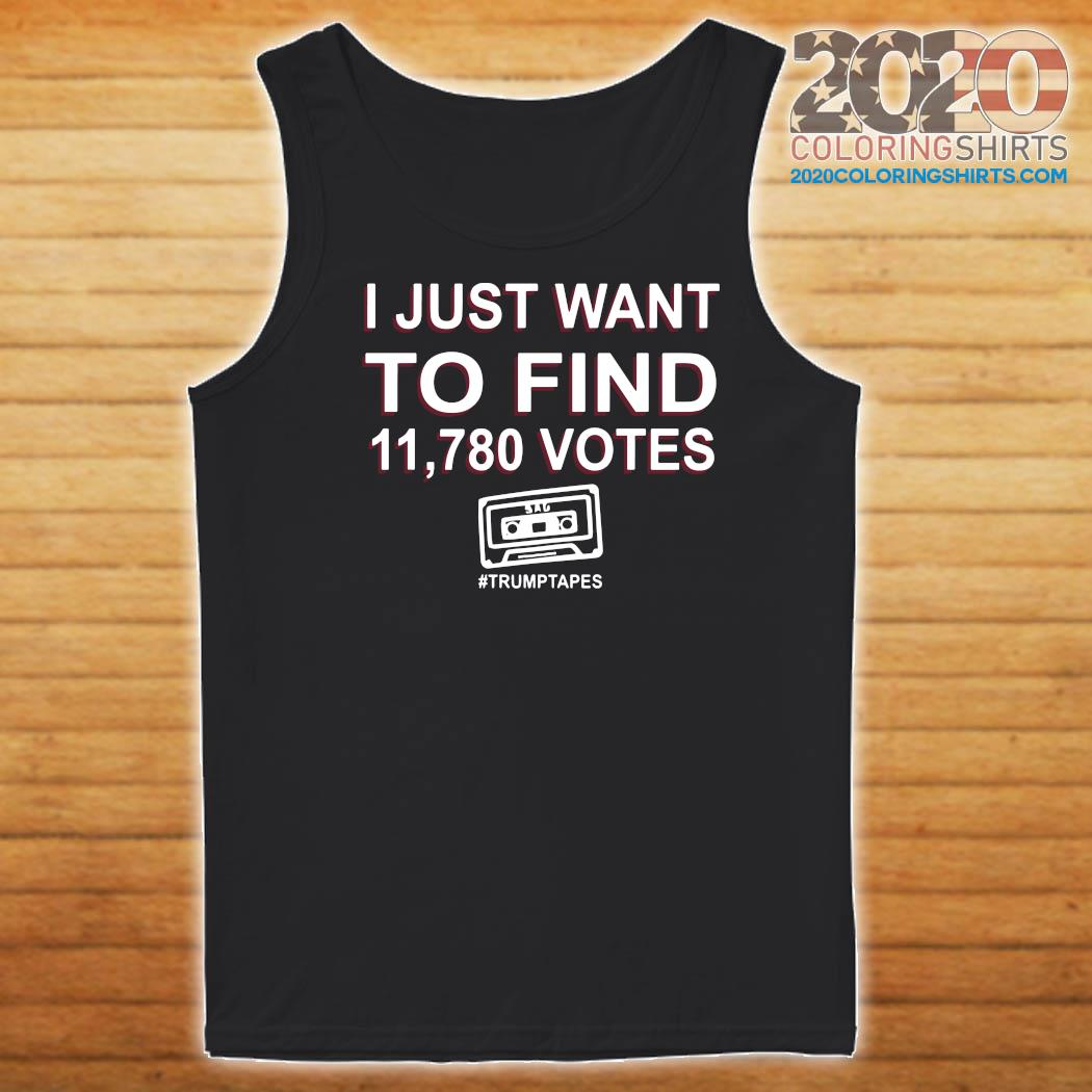I Just Want To Find 11,780 Votes Trump Tapes Shirt Tank top