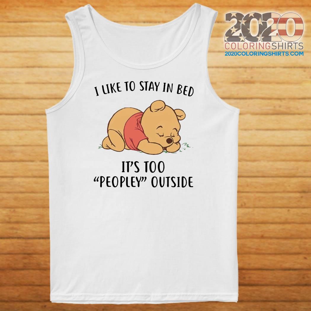 Pooh Sleep I Like To Stay In Bed It's Too Peopley Outside Shirt Tank top