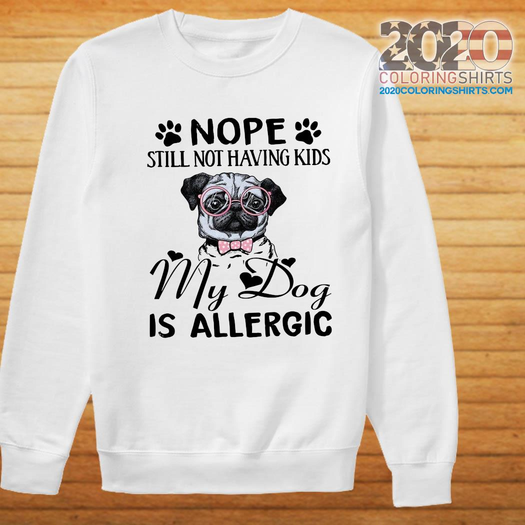 Pug Nope Still Not Having Kids My Dog Is Allergic Shirt Sweater