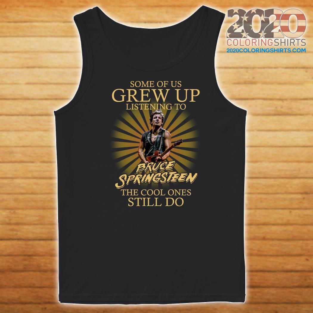 Some Of Us Grew Up Listening To Bruce Springsteen The Cool Ones Still Do Shirt Tank top