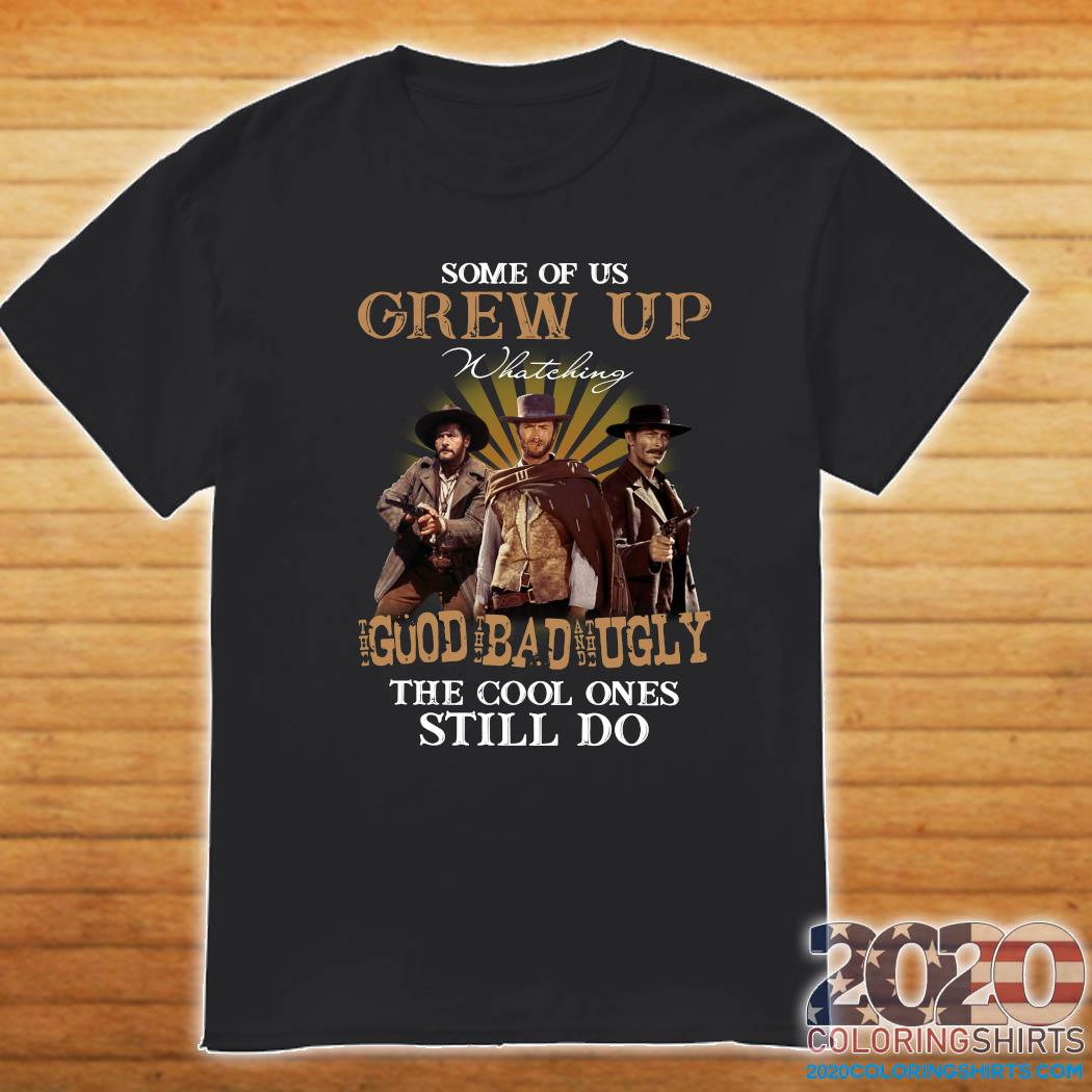 Some Of Us Grew Up Watching The Good The Bad And The Ugly The Cool Ones Still Do Shirt