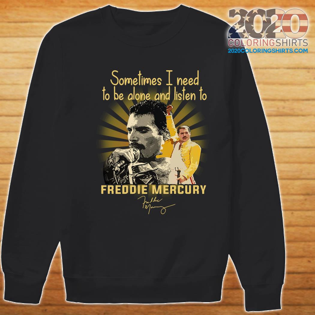 Sometimes I Need To Be Alone And Listen To Freddie Mercury Signature Shirt Sweater