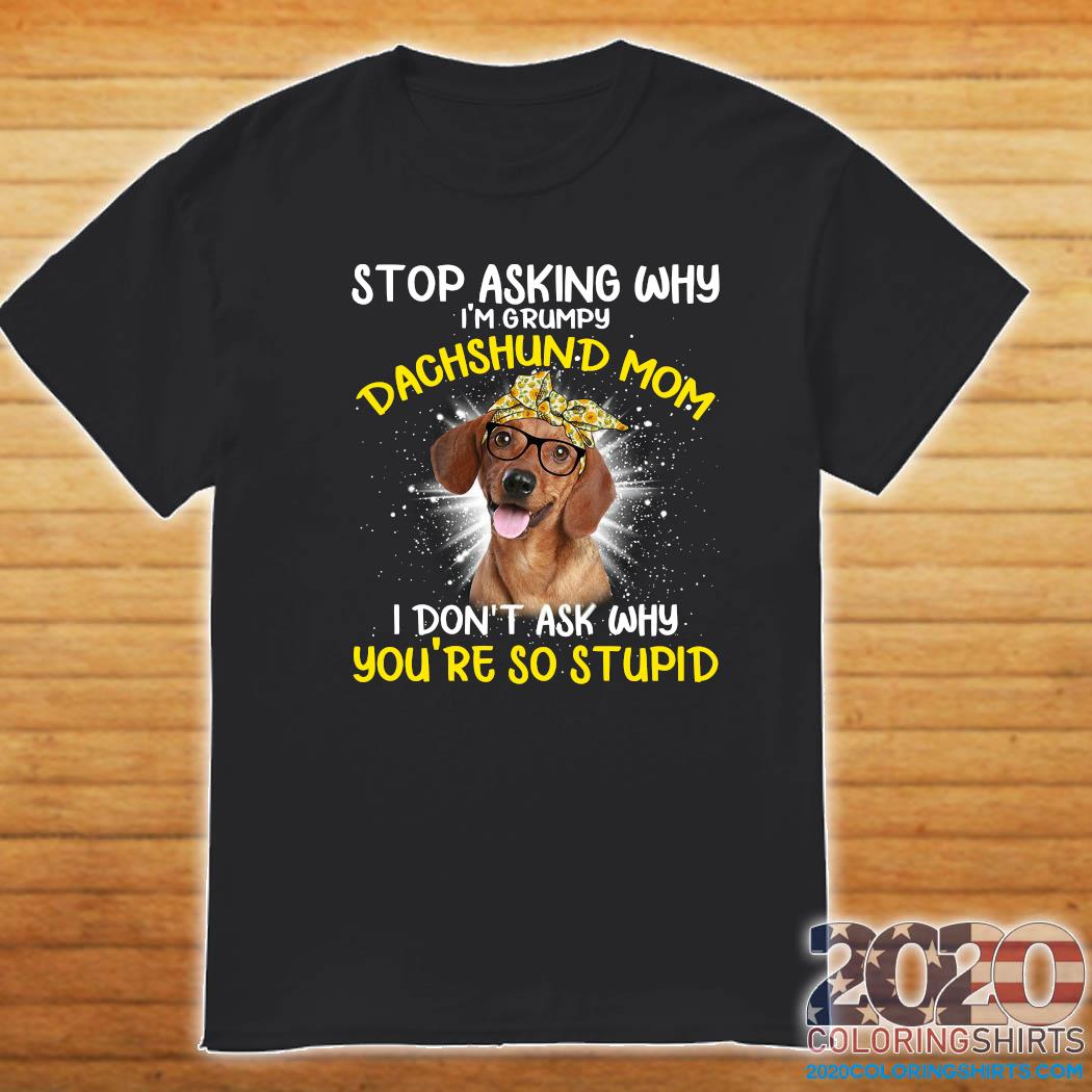 Stop Asking Why I'm Grumpy Dachshund Mom I Don't Ask Why You_re So Stupid Shirt