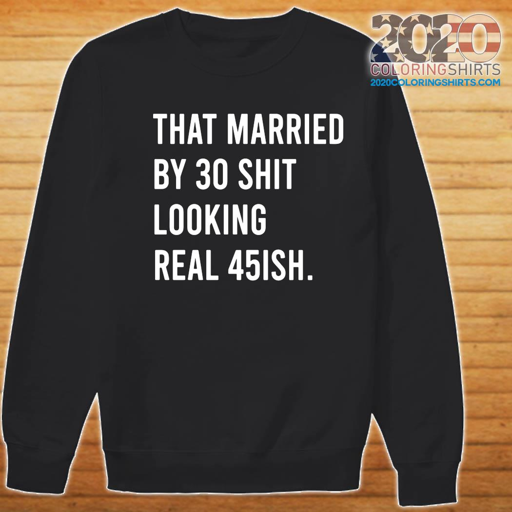 That Married By 30 Shit Looking Real 45ish Shirt Sweater