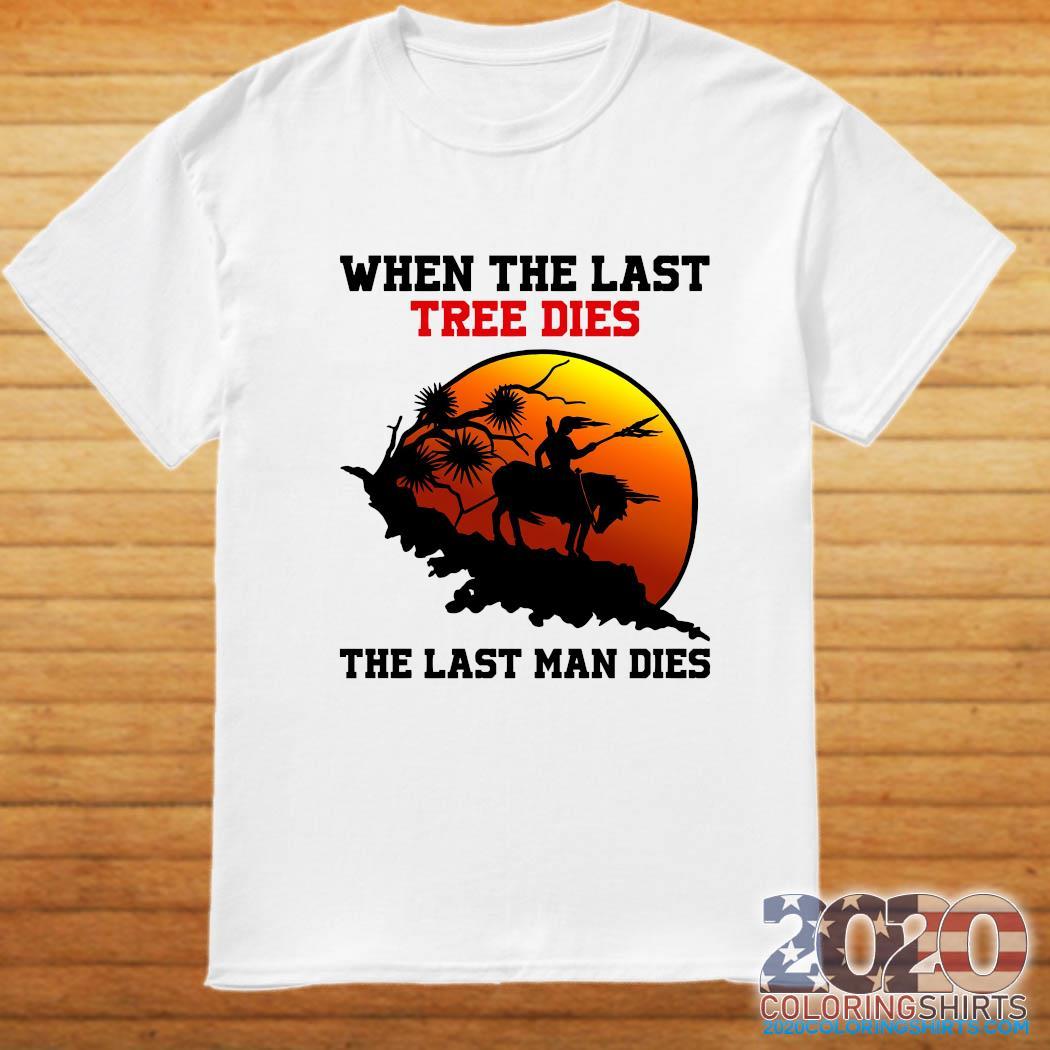 When The Last Tree Dies The Last Man Dies Shirt