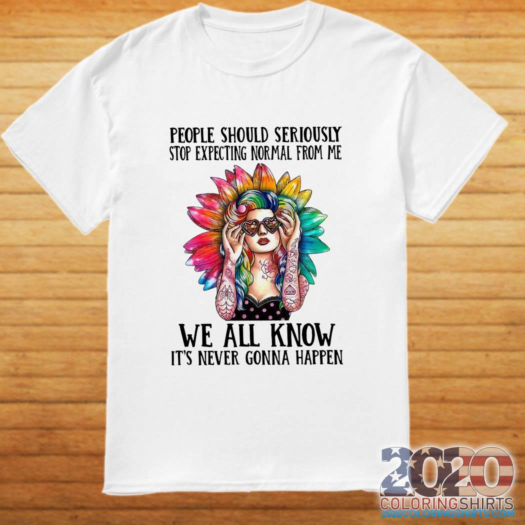 Hippie Girl People Should Seriously Stop Expecting Normal From Me Too Shirt